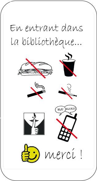 Interdiction de fumer, vapoter, téléphoner bruyamment hors des locaux réservés ; d'entrer avec nourriture ou gobelets (boissons en contenant fermé autorisées) ; respect du silence pour permettre à chacun de travailler dans les meilleures conditions. Merci